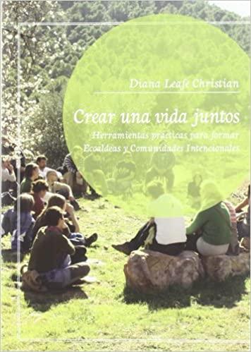 Crear una vida juntos: herramientas prácticas para formar ecoaldeas y comunidades intencionales